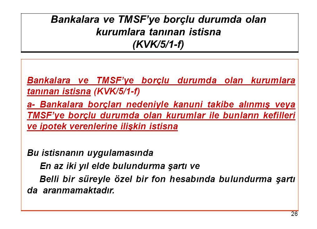 26 Bankalara ve TMSF'ye borçlu durumda olan kurumlara tanınan istisna (KVK/5/1-f) Bankalara ve TMSF'ye borçlu durumda olan kurumlara tanınan istisna (KVK/5/1-f) a- Bankalara borçları nedeniyle kanuni takibe alınmış veya TMSF'ye borçlu durumda olan kurumlar ile bunların kefilleri ve ipotek verenlerine ilişkin istisna Bu istisnanın uygulamasında En az iki yıl elde bulundurma şartı ve Belli bir süreyle özel bir fon hesabında bulundurma şartı da aranmamaktadır.