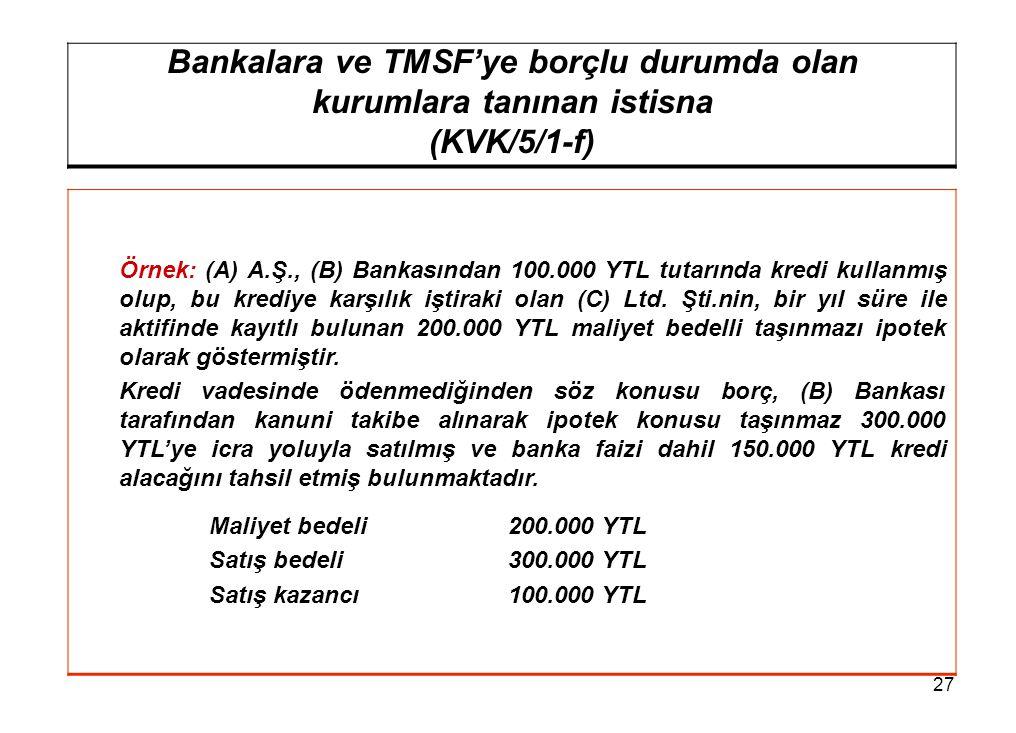 27 Bankalara ve TMSF'ye borçlu durumda olan kurumlara tanınan istisna (KVK/5/1-f) Örnek: (A) A.Ş., (B) Bankasından 100.000 YTL tutarında kredi kullanmış olup, bu krediye karşılık iştiraki olan (C) Ltd.