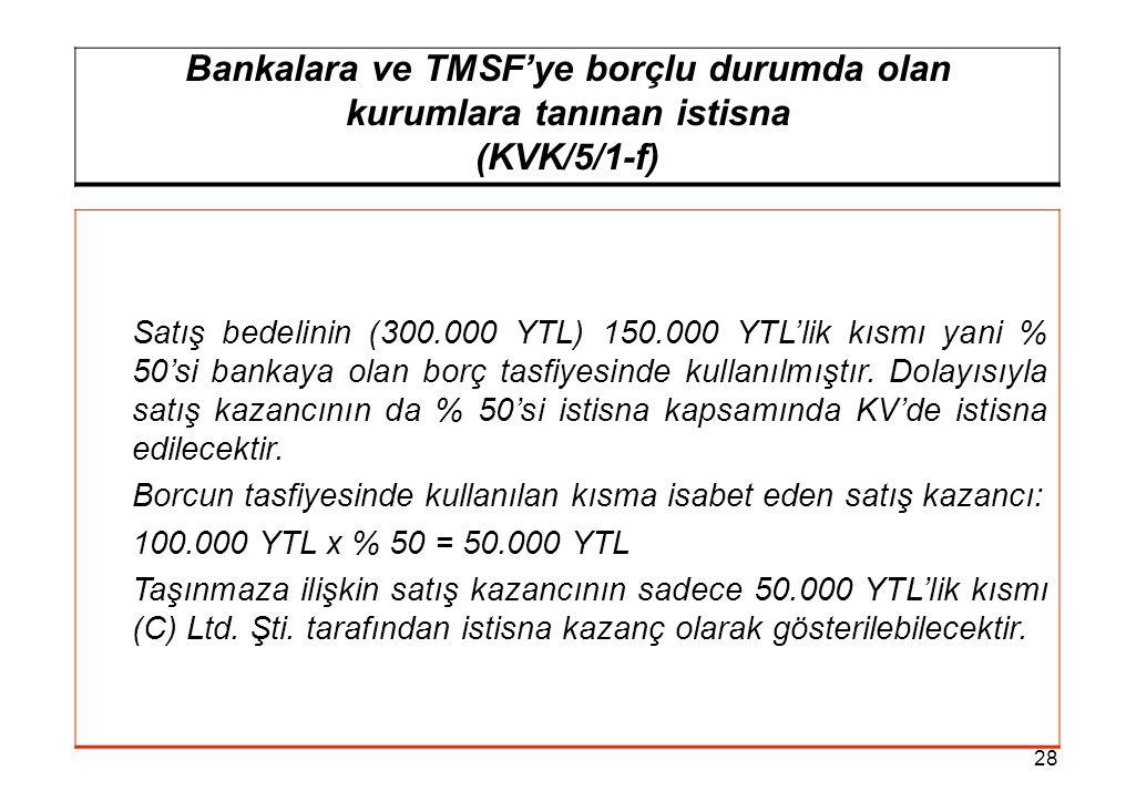 28 Bankalara ve TMSF'ye borçlu durumda olan kurumlara tanınan istisna (KVK/5/1-f) Satış bedelinin (300.000 YTL) 150.000 YTL'lik kısmı yani % 50'si bankaya olan borç tasfiyesinde kullanılmıştır.