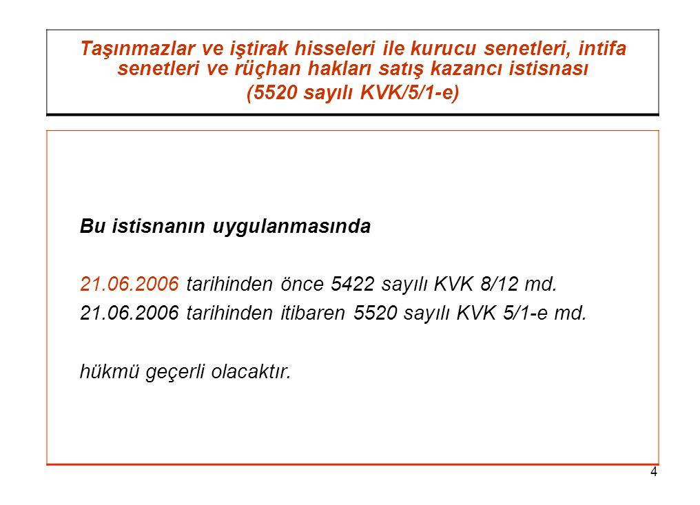 4 Taşınmazlar ve iştirak hisseleri ile kurucu senetleri, intifa senetleri ve rüçhan hakları satış kazancı istisnası (5520 sayılı KVK/5/1-e) Bu istisnanın uygulanmasında 21.06.2006 tarihinden önce 5422 sayılı KVK 8/12 md.