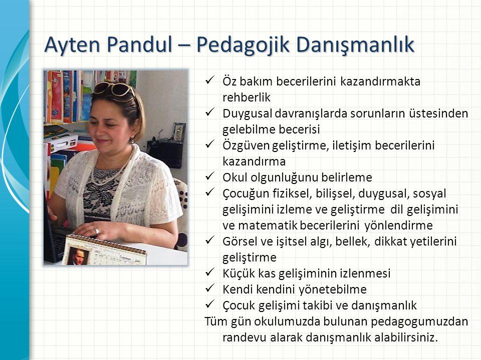 Ayten Pandul – Pedagojik Danışmanlık  Öz bakım becerilerini kazandırmakta rehberlik  Duygusal davranışlarda sorunların üstesinden gelebilme becerisi  Özgüven geliştirme, iletişim becerilerini kazandırma  Okul olgunluğunu belirleme  Çocuğun fiziksel, bilişsel, duygusal, sosyal gelişimini izleme ve geliştirme dil gelişimini ve matematik becerilerini yönlendirme  Görsel ve işitsel algı, bellek, dikkat yetilerini geliştirme  Küçük kas gelişiminin izlenmesi  Kendi kendini yönetebilme  Çocuk gelişimi takibi ve danışmanlık Tüm gün okulumuzda bulunan pedagogumuzdan randevu alarak danışmanlık alabilirsiniz.
