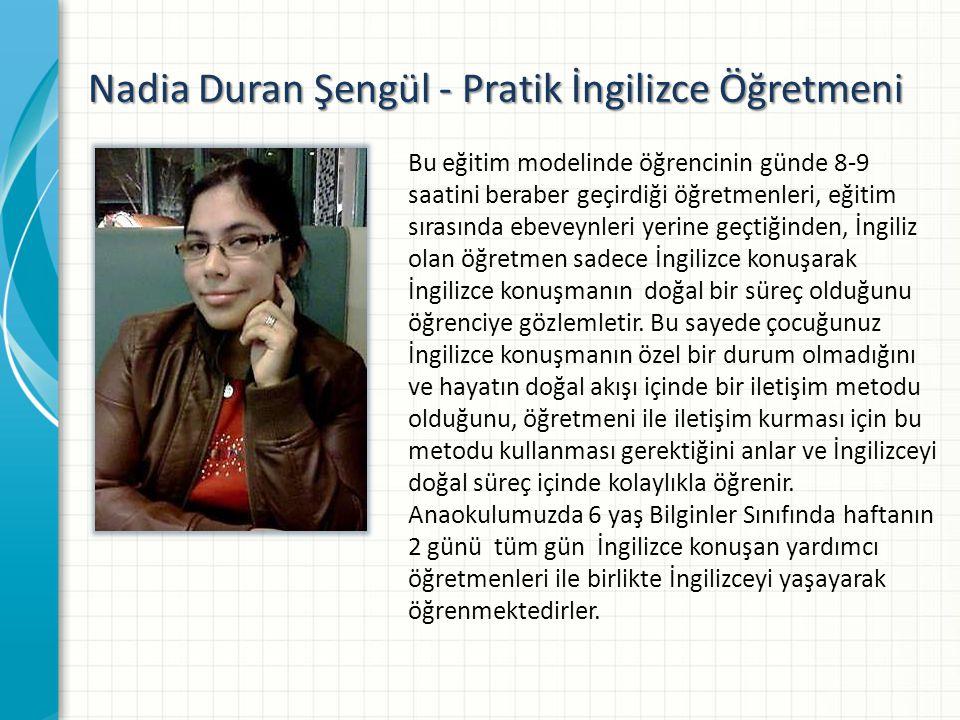 Nadia Duran Şengül - Pratik İngilizce Öğretmeni Bu eğitim modelinde öğrencinin günde 8-9 saatini beraber geçirdiği öğretmenleri, eğitim sırasında ebeveynleri yerine geçtiğinden, İngiliz olan öğretmen sadece İngilizce konuşarak İngilizce konuşmanın doğal bir süreç olduğunu öğrenciye gözlemletir.