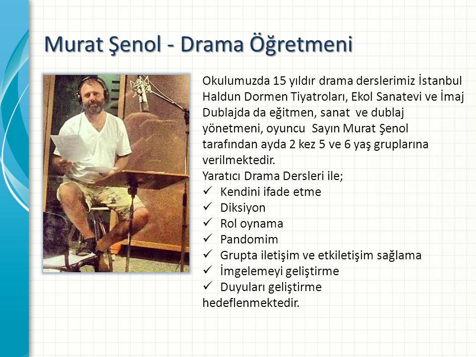 Murat Şenol - Drama Öğretmeni Okulumuzda 15 yıldır drama derslerimiz İstanbul Haldun Dormen Tiyatroları, Ekol Sanatevi ve İmaj Dublajda da eğitmen, sanat ve dublaj yönetmeni, oyuncu Sayın Murat Şenol tarafından ayda 2 kez 5 ve 6 yaş gruplarına verilmektedir.