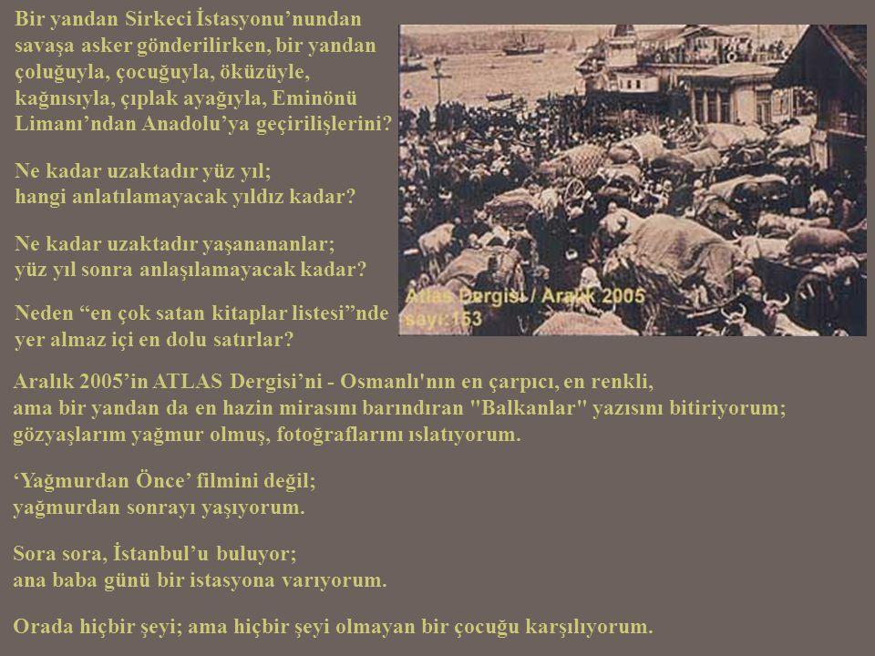 Nereden anlatmaya başlayabilirim; Oyun İstasyonları ndan çıkmayan yeni kuşaklara, beş yüz yıl Balkanlar'da yaşamışların sadece yüz yıl ötedeki amansız tehcirini; etnik temizliğini.