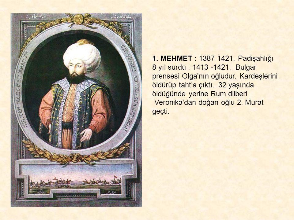 1. MEHMET : 1387-1421. Padişahlığı 8 yıl sürdü : 1413 -1421. Bulgar prensesi Olga'nın oğludur. Kardeşlerini öldürüp taht'a çıktı. 32 yaşında öldüğünde