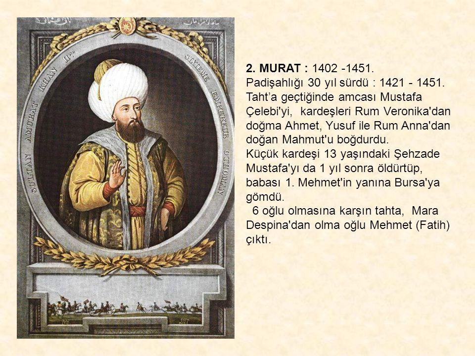 2. MURAT : 1402 -1451. Padişahlığı 30 yıl sürdü : 1421 - 1451. Taht'a geçtiğinde amcası Mustafa Çelebi'yi, kardeşleri Rum Veronika'dan doğma Ahmet, Yu