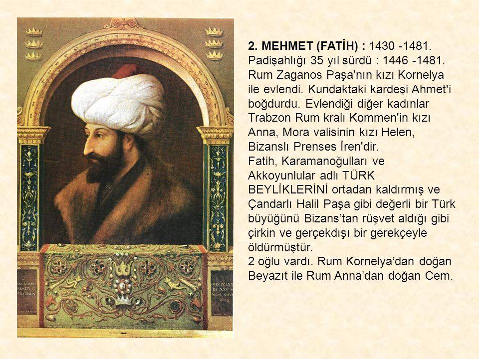 2. MEHMET (FATİH) : 1430 -1481. Padişahlığı 35 yıl sürdü : 1446 -1481. Rum Zaganos Paşa'nın kızı Kornelya ile evlendi. Kundaktaki kardeşi Ahmet'i boğd