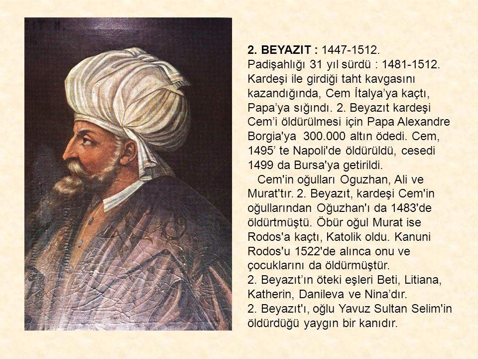 2. BEYAZIT : 1447-1512. Padişahlığı 31 yıl sürdü : 1481-1512. Kardeşi ile girdiği taht kavgasını kazandığında, Cem İtalya'ya kaçtı, Papa'ya sığındı. 2