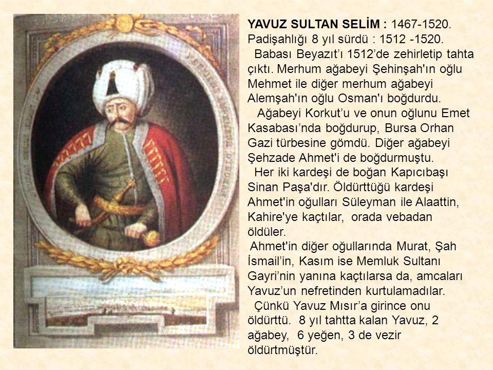 YAVUZ SULTAN SELİM : 1467-1520. Padişahlığı 8 yıl sürdü : 1512 -1520. Babası Beyazıt'ı 1512'de zehirletip tahta çıktı. Merhum ağabeyi Şehinşah'ın oğlu