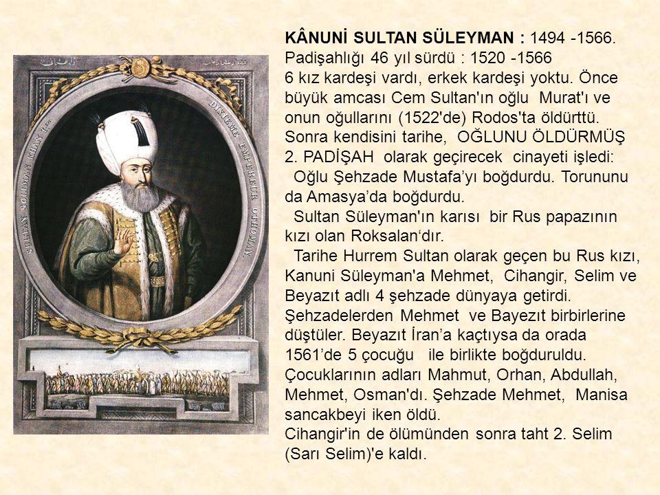 KÂNUNİ SULTAN SÜLEYMAN : 1494 -1566. Padişahlığı 46 yıl sürdü : 1520 -1566 6 kız kardeşi vardı, erkek kardeşi yoktu. Önce büyük amcası Cem Sultan'ın o