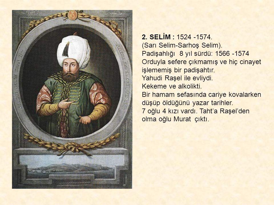 2. SELİM : 1524 -1574. (Sarı Selim-Sarhoş Selim). Padişahlığı 8 yıl sürdü: 1566 -1574 Orduyla sefere çıkmamış ve hiç cinayet işlememiş bir padişahtır.