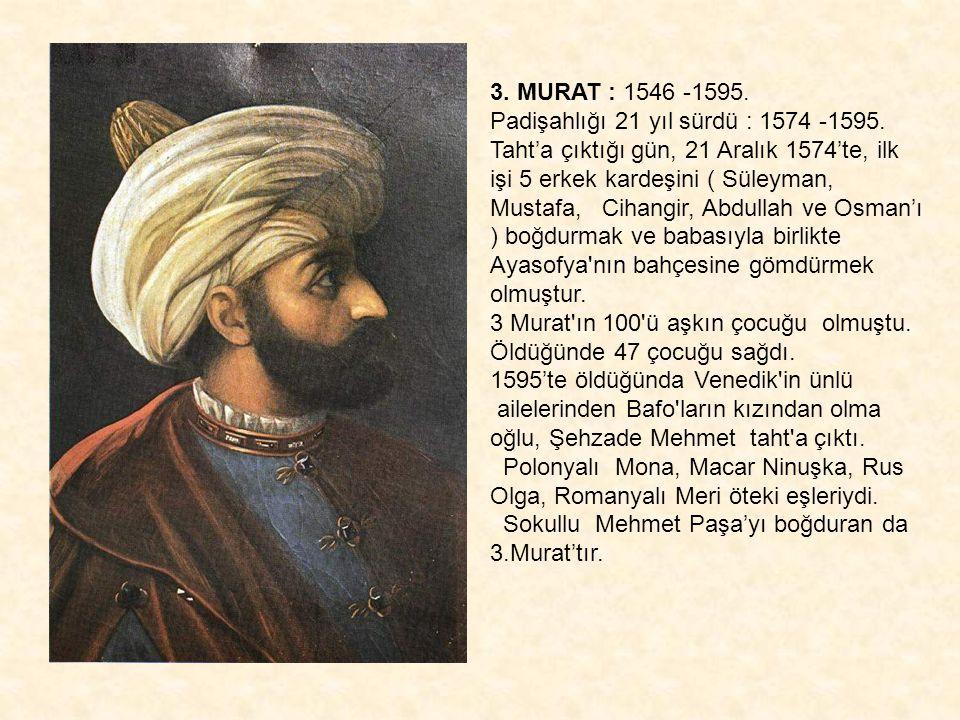 3. MURAT : 1546 -1595. Padişahlığı 21 yıl sürdü : 1574 -1595. Taht'a çıktığı gün, 21 Aralık 1574'te, ilk işi 5 erkek kardeşini ( Süleyman, Mustafa, Ci