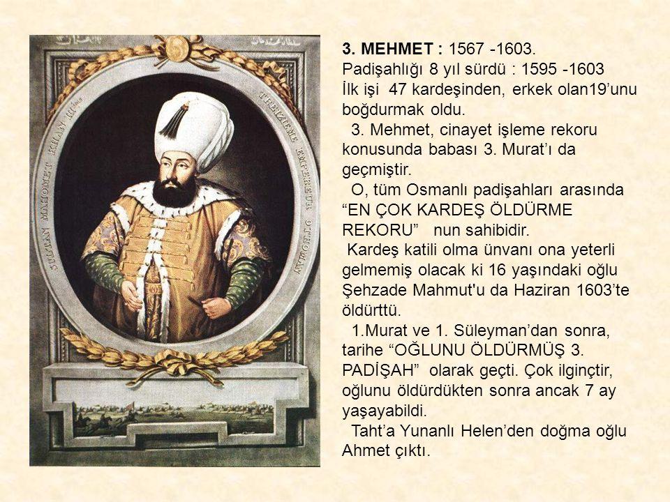 3. MEHMET : 1567 -1603. Padişahlığı 8 yıl sürdü : 1595 -1603 İlk işi 47 kardeşinden, erkek olan19'unu boğdurmak oldu. 3. Mehmet, cinayet işleme rekoru