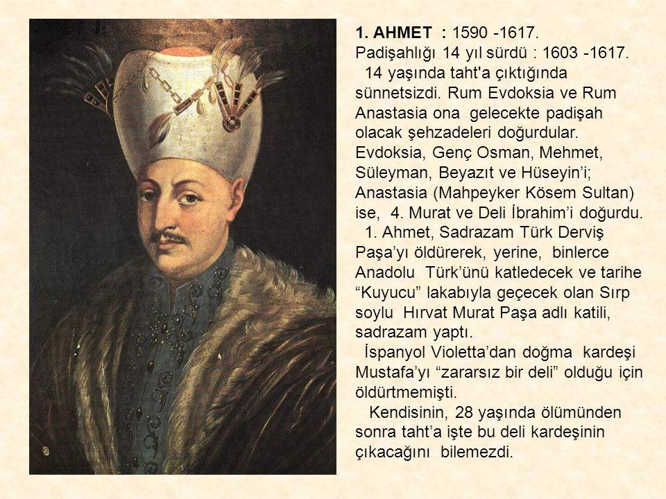 1. AHMET : 1590 -1617. Padişahlığı 14 yıl sürdü : 1603 -1617. 14 yaşında taht'a çıktığında sünnetsizdi. Rum Evdoksia ve Rum Anastasia ona gelecekte pa