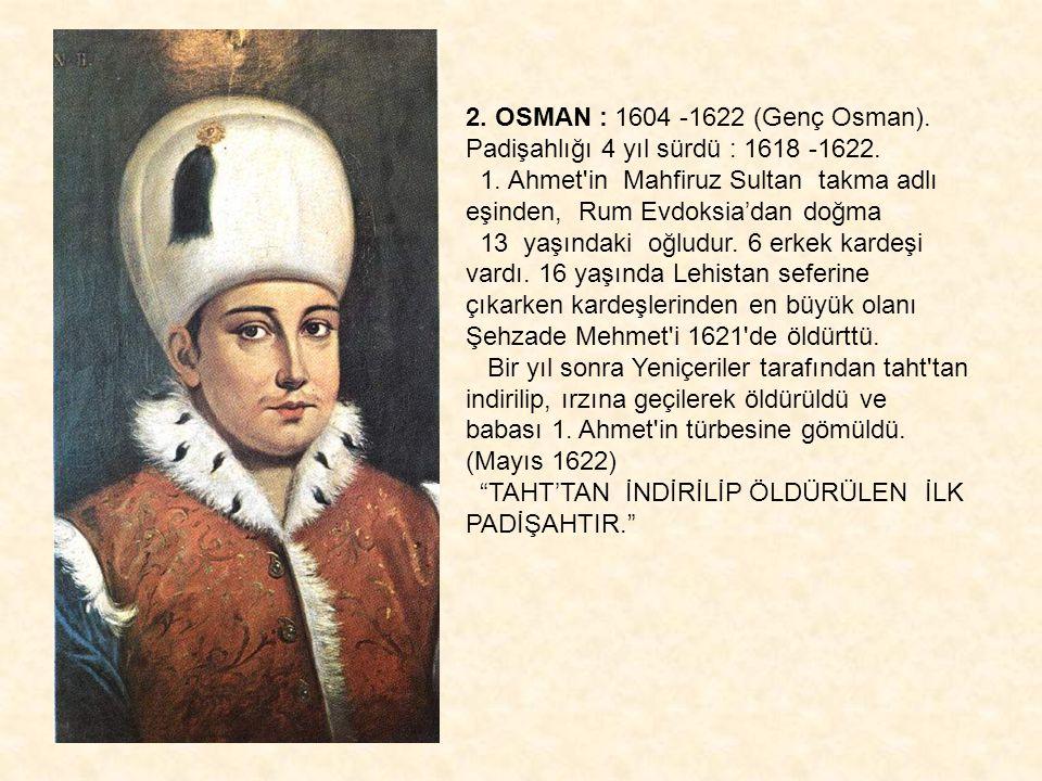 2. OSMAN : 1604 -1622 (Genç Osman). Padişahlığı 4 yıl sürdü : 1618 -1622. 1. Ahmet'in Mahfiruz Sultan takma adlı eşinden, Rum Evdoksia'dan doğma 13 ya