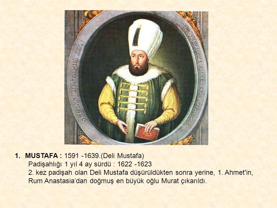 1.MUSTAFA : 1591 -1639.(Deli Mustafa) Padişahlığı 1 yıl 4 ay sürdü : 1622 -1623 2. kez padişah olan Deli Mustafa düşürüldükten sonra yerine, 1. Ahmet'