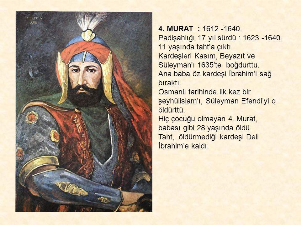 4. MURAT : 1612 -1640. Padişahlığı 17 yıl sürdü : 1623 -1640. 11 yaşında taht'a çıktı. Kardeşleri Kasım, Beyazıt ve Süleyman'ı 1635'te boğdurttu. Ana