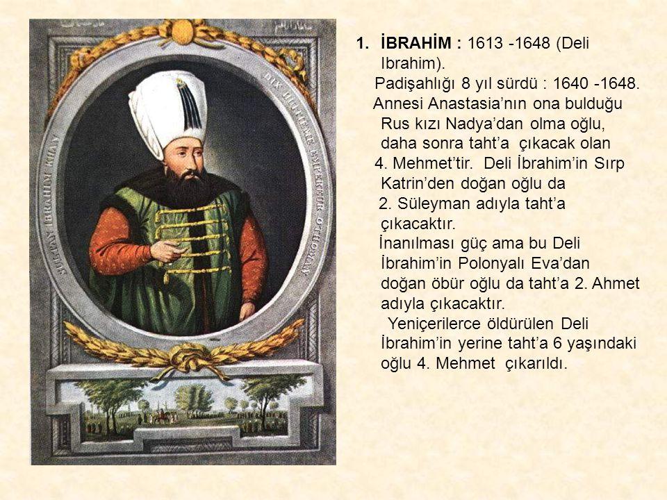 1.İBRAHİM : 1613 -1648 (Deli Ibrahim). Padişahlığı 8 yıl sürdü : 1640 -1648. Annesi Anastasia'nın ona bulduğu Rus kızı Nadya'dan olma oğlu, daha sonra