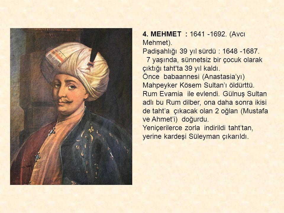 4. MEHMET : 1641 -1692. (Avcı Mehmet). Padişahlığı 39 yıl sürdü : 1648 -1687. 7 yaşında, sünnetsiz bir çocuk olarak çıktığı taht'ta 39 yıl kaldı. Önce