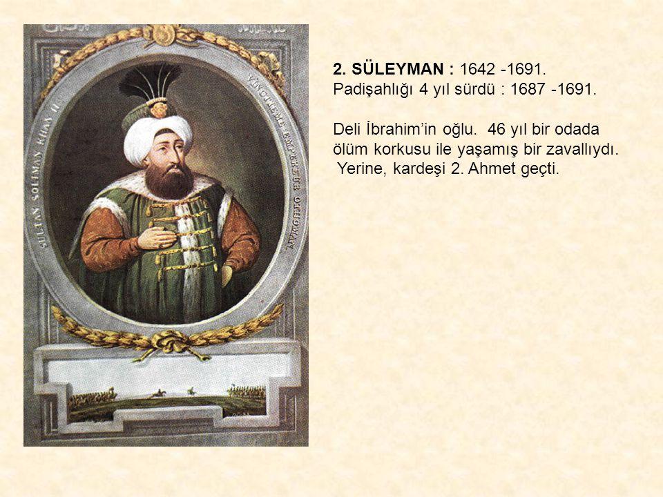 2. SÜLEYMAN : 1642 -1691. Padişahlığı 4 yıl sürdü : 1687 -1691. Deli İbrahim'in oğlu. 46 yıl bir odada ölüm korkusu ile yaşamış bir zavallıydı. Yerine
