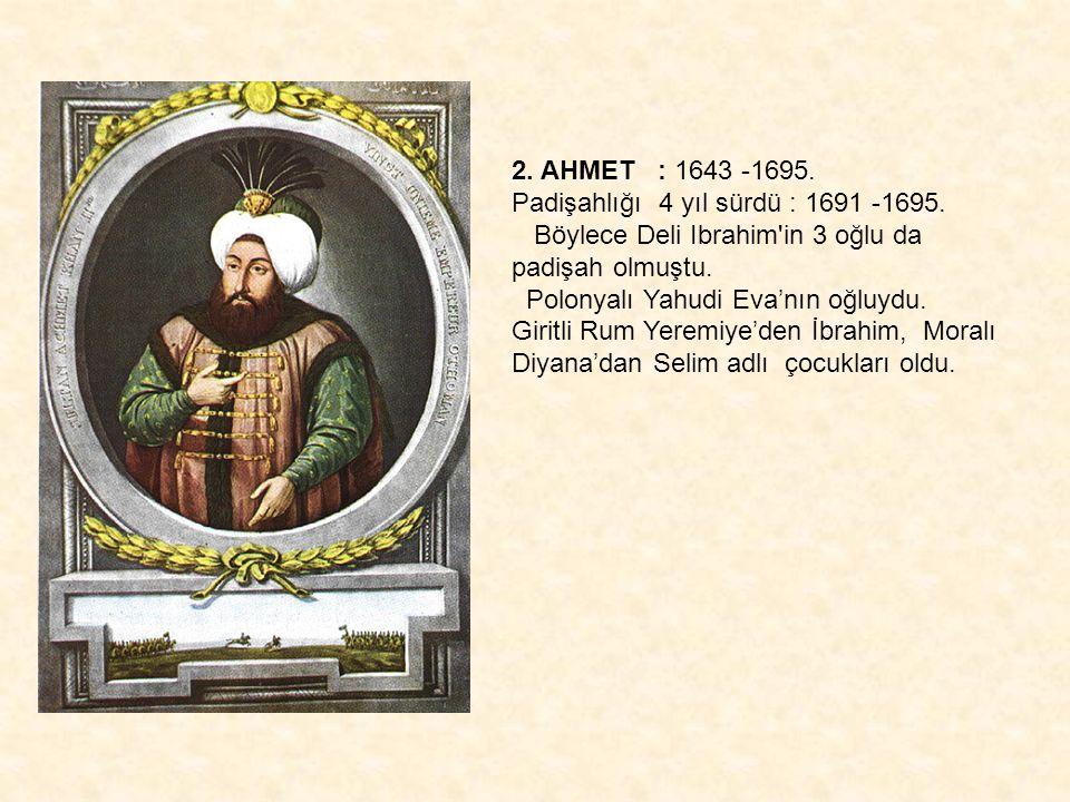 2. AHMET : 1643 -1695. Padişahlığı 4 yıl sürdü : 1691 -1695. Böylece Deli Ibrahim'in 3 oğlu da padişah olmuştu. Polonyalı Yahudi Eva'nın oğluydu. Giri