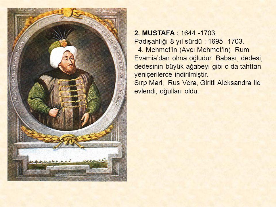2. MUSTAFA : 1644 -1703. Padişahlığı 8 yıl sürdü : 1695 -1703. 4. Mehmet'in (Avcı Mehmet'in) Rum Evamia'dan olma oğludur. Babası, dedesi, dedesinin bü