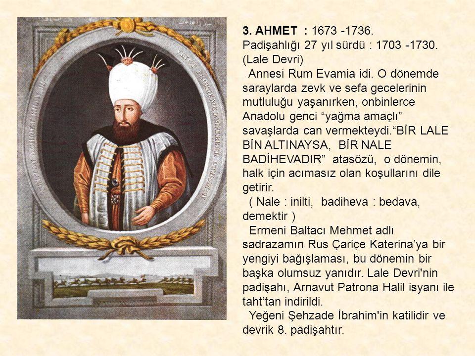 3. AHMET : 1673 -1736. Padişahlığı 27 yıl sürdü : 1703 -1730. (Lale Devri) Annesi Rum Evamia idi. O dönemde saraylarda zevk ve sefa gecelerinin mutlul