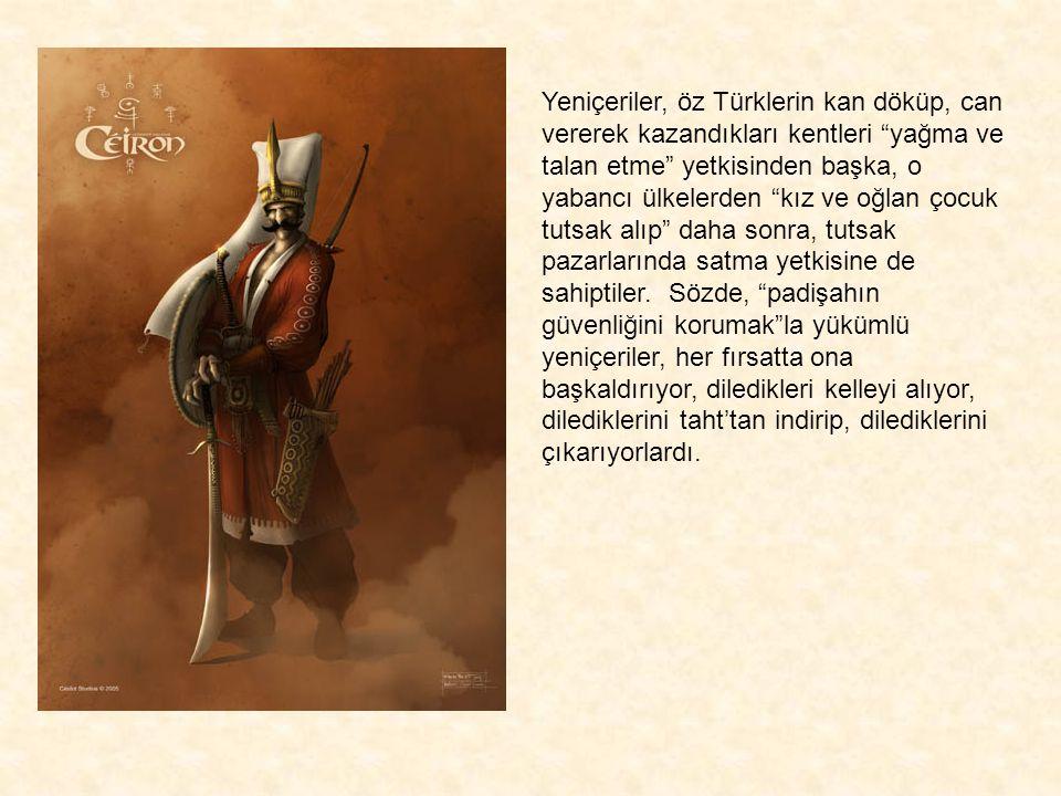 """Yeniçeriler, öz Türklerin kan döküp, can vererek kazandıkları kentleri """"yağma ve talan etme"""" yetkisinden başka, o yabancı ülkelerden """"kız ve oğlan çoc"""