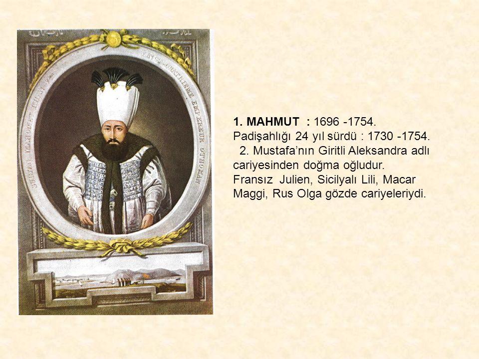 1. MAHMUT : 1696 -1754. Padişahlığı 24 yıl sürdü : 1730 -1754. 2. Mustafa'nın Giritli Aleksandra adlı cariyesinden doğma oğludur. Fransız Julien, Sici