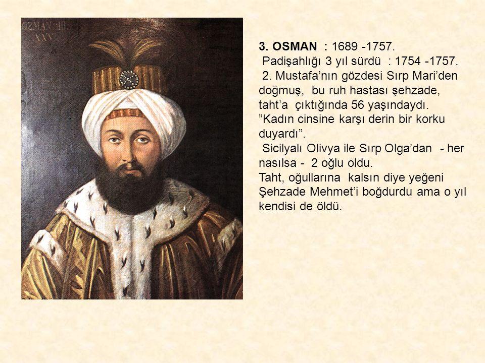 3. OSMAN : 1689 -1757. Padişahlığı 3 yıl sürdü : 1754 -1757. 2. Mustafa'nın gözdesi Sırp Mari'den doğmuş, bu ruh hastası şehzade, taht'a çıktığında 56
