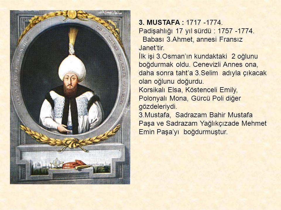 3. MUSTAFA : 1717 -1774. Padişahlığı 17 yıl sürdü : 1757 -1774. Babası 3.Ahmet, annesi Fransız Janet'tir. İlk işi 3.Osman'ın kundaktaki 2 oğlunu boğdu