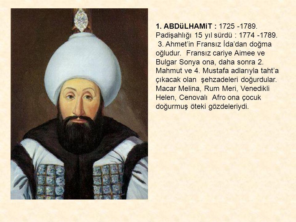1. ABDüLHAMiT : 1725 -1789. Padişahlığı 15 yıl sürdü : 1774 -1789. 3. Ahmet'in Fransız İda'dan doğma oğludur. Fransız cariye Aimee ve Bulgar Sonya ona