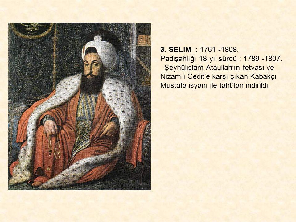 3. SELIM : 1761 -1808. Padişahlığı 18 yıl sürdü : 1789 -1807. Şeyhülislam Ataullah'ın fetvası ve Nizam-i Cedit'e karşı çıkan Kabakçı Mustafa isyanı il