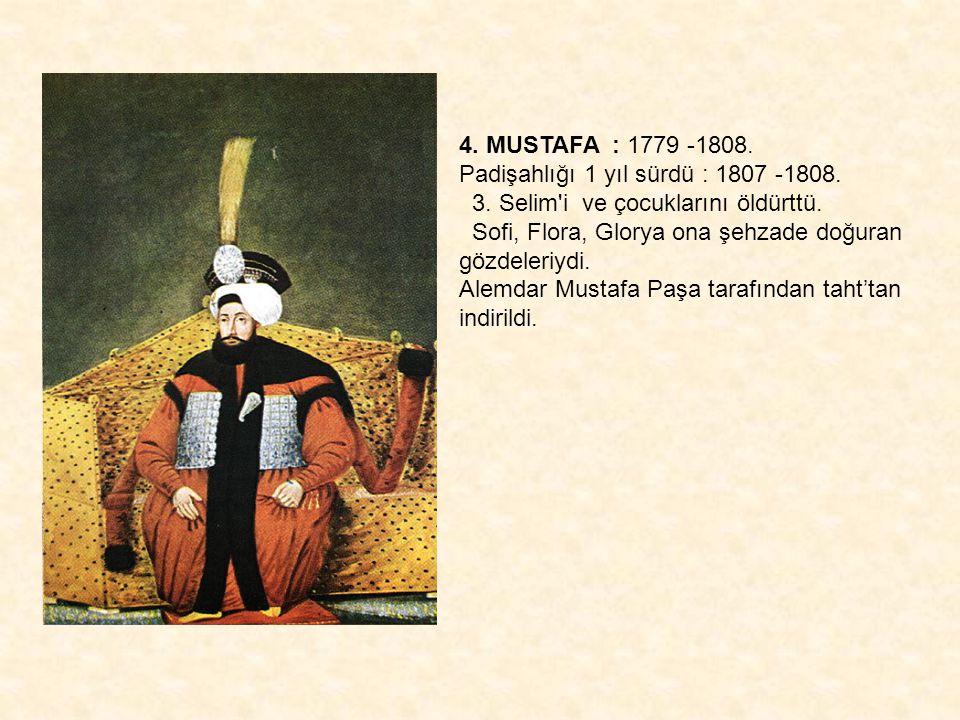 4. MUSTAFA : 1779 -1808. Padişahlığı 1 yıl sürdü : 1807 -1808. 3. Selim'i ve çocuklarını öldürttü. Sofi, Flora, Glorya ona şehzade doğuran gözdeleriyd