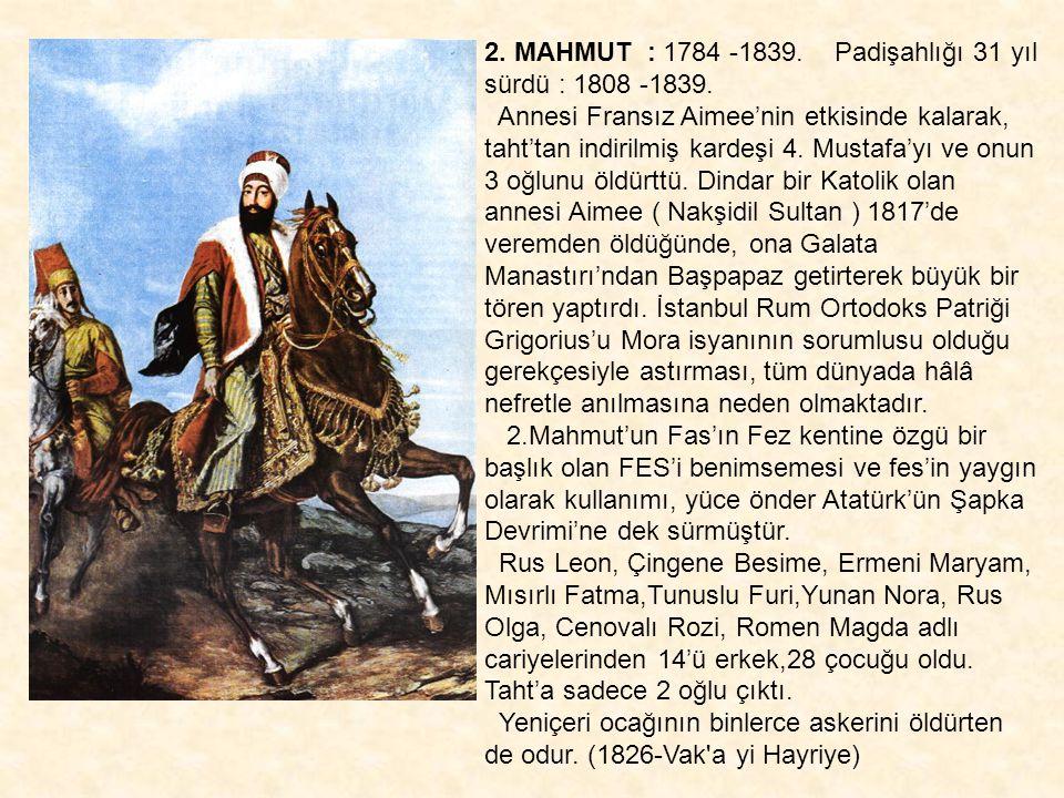 2. MAHMUT : 1784 -1839. Padişahlığı 31 yıl sürdü : 1808 -1839. Annesi Fransız Aimee'nin etkisinde kalarak, taht'tan indirilmiş kardeşi 4. Mustafa'yı v