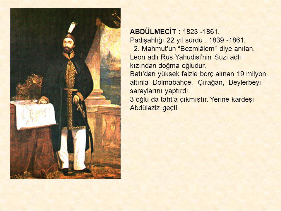 """ABDÜLMECİT : 1823 -1861. Padişahlığı 22 yıl sürdü : 1839 -1861. 2. Mahmut'un """"Bezmiâlem"""" diye anılan, Leon adlı Rus Yahudisi'nin Suzi adlı kızından do"""
