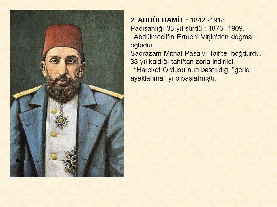 2. ABDÜLHAMİT : 1842 -1918. Padişahlığı 33 yıl sürdü : 1876 -1909. Abdülmecit'in Ermeni Virjin'den doğma oğludur. Sadrazam Mithat Paşa'yı Taif'te boğd