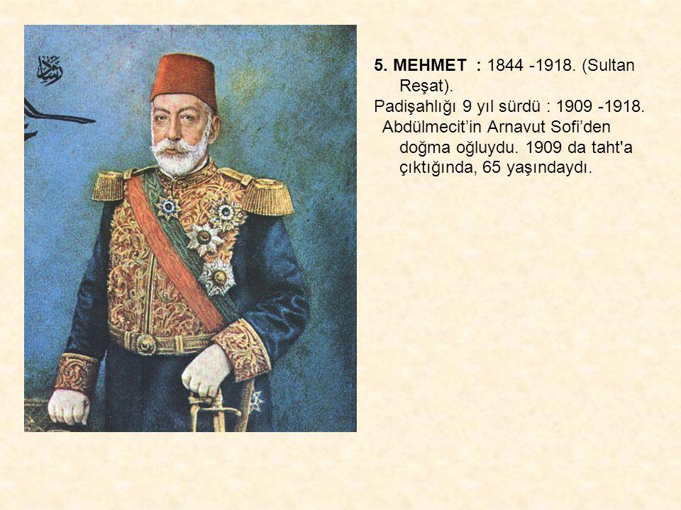 5. MEHMET : 1844 -1918. (Sultan Reşat). Padişahlığı 9 yıl sürdü : 1909 -1918. Abdülmecit'in Arnavut Sofi'den doğma oğluydu. 1909 da taht'a çıktığında,