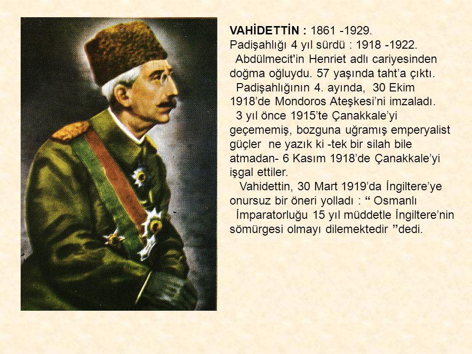 VAHİDETTİN : 1861 -1929. Padişahlığı 4 yıl sürdü : 1918 -1922. Abdülmecit'in Henriet adlı cariyesinden doğma oğluydu. 57 yaşında taht'a çıktı. Padişah