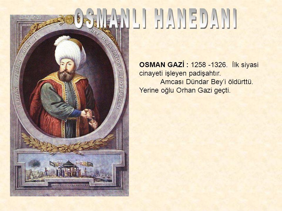 OSMAN GAZİ : 1258 -1326. İlk siyasi cinayeti işleyen padişahtır. Amcası Dündar Bey'i öldürttü. Yerine oğlu Orhan Gazi geçti.