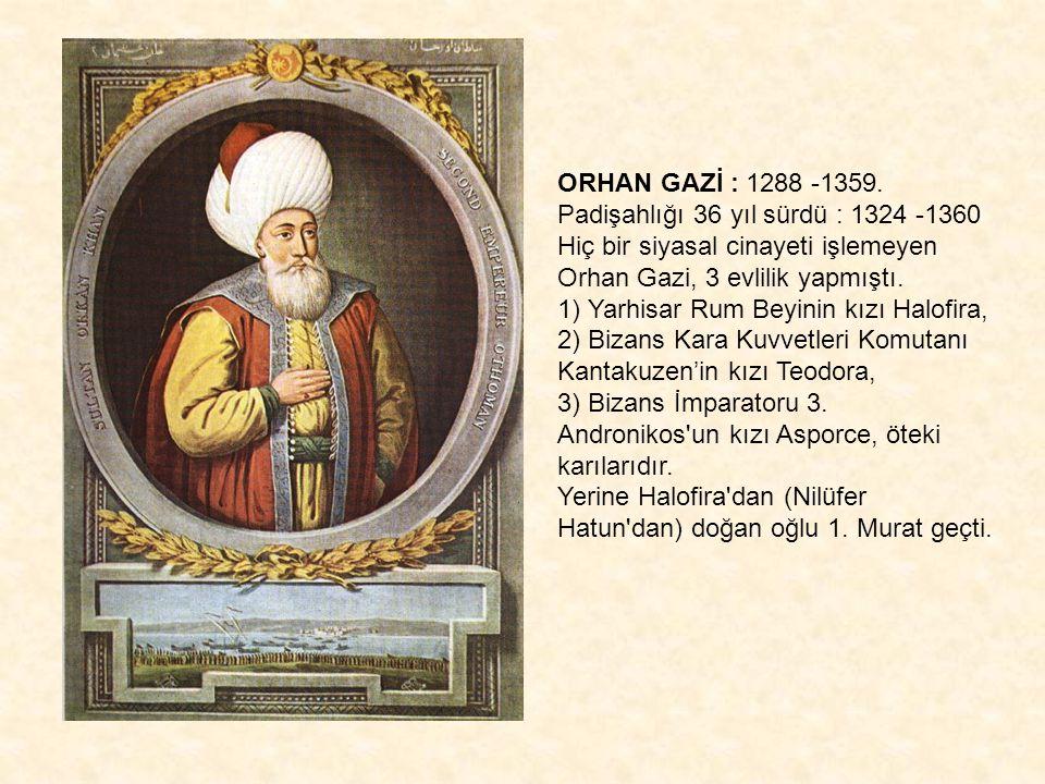 ORHAN GAZİ : 1288 -1359. Padişahlığı 36 yıl sürdü : 1324 -1360 Hiç bir siyasal cinayeti işlemeyen Orhan Gazi, 3 evlilik yapmıştı. 1) Yarhisar Rum Beyi