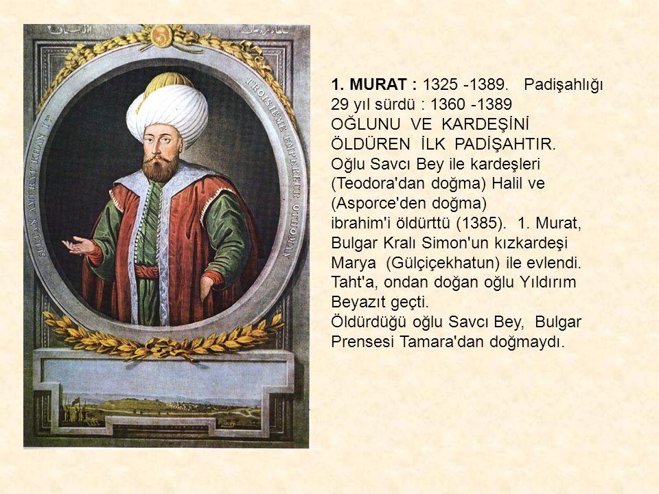 YILDIRIM BEYAZIT : 1360 -1403.Padişahlığı 13 yıl sürdü : 1389 -1402 Kardeşi Şehzade Yakup u 1.