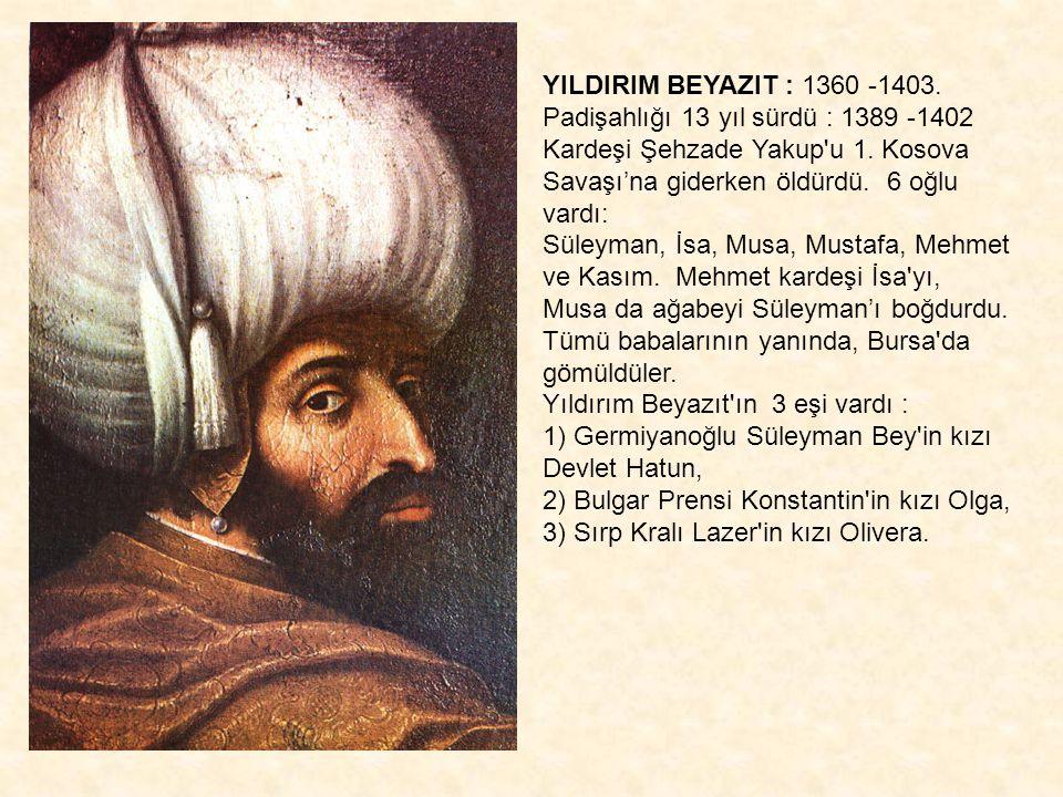 YILDIRIM BEYAZIT : 1360 -1403. Padişahlığı 13 yıl sürdü : 1389 -1402 Kardeşi Şehzade Yakup'u 1. Kosova Savaşı'na giderken öldürdü. 6 oğlu vardı: Süley