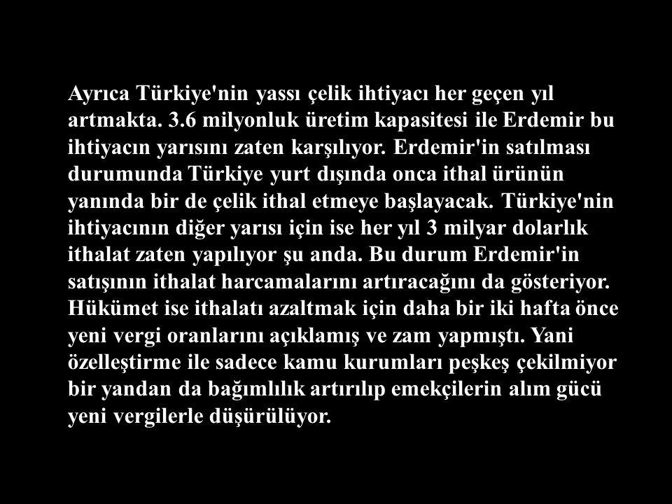 Ayrıca özelleştirilmesi planlanan ve özelleştirilmiş olan hiçbir kurum gibi Erdemir de zarar etmiyor. Türkiye'nin tek entegre yassı çelik üretim tesis