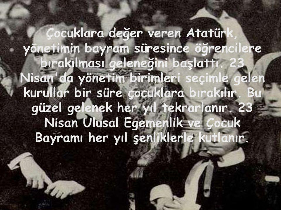 • Çocuklara değer veren Atatürk, yönetimin bayram süresince öğrencilere bırakılması geleneğini başlattı. 23 Nisan'da yönetim birimleri seçimle gelen k