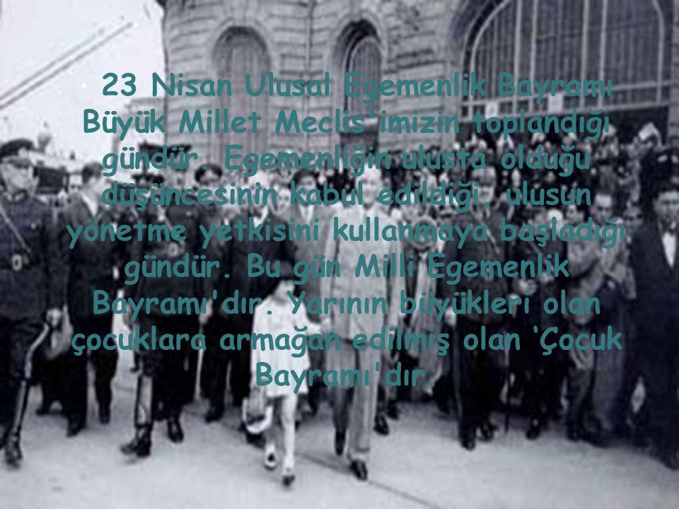 • 23 Nisan Ulusal Egemenlik Bayramı Büyük Millet Meclis'imizin toplandığı gündür. Egemenliğin ulusta olduğu düşüncesinin kabul edildiği, ulusun yönetm