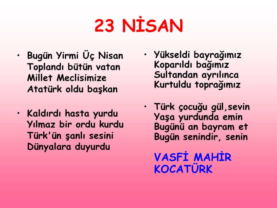 23 NİSAN •Bugün Yirmi Üç Nisan Toplandı bütün vatan Millet Meclisimize Atatürk oldu başkan •Kaldırdı hasta yurdu Yılmaz bir ordu kurdu Türk'ün şanlı s