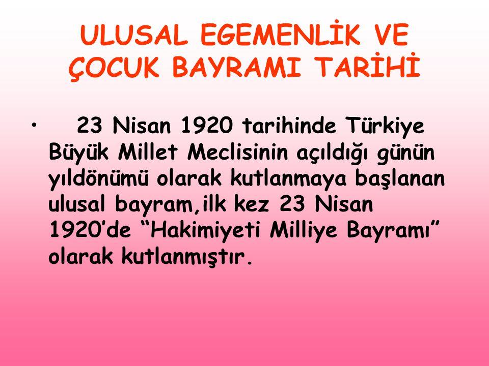 ULUSAL EGEMENLİK VE ÇOCUK BAYRAMI TARİHİ • 23 Nisan 1920 tarihinde Türkiye Büyük Millet Meclisinin açıldığı günün yıldönümü olarak kutlanmaya başlanan