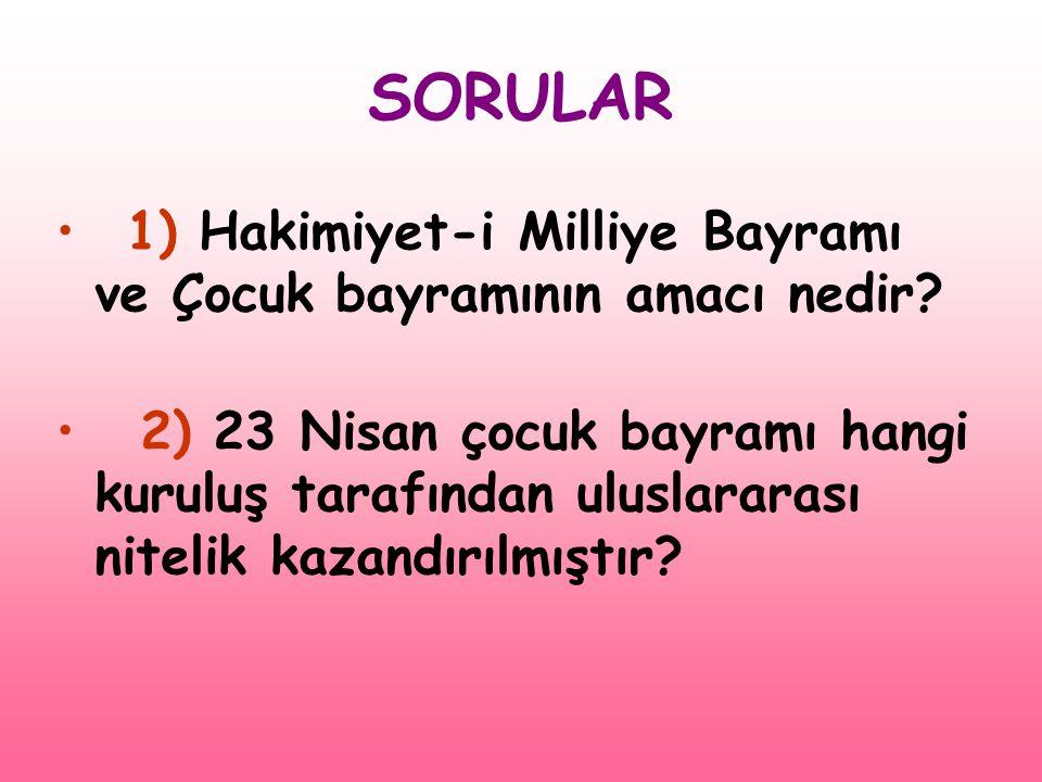 SORULAR • 1) Hakimiyet-i Milliye Bayramı ve Çocuk bayramının amacı nedir? • 2) 23 Nisan çocuk bayramı hangi kuruluş tarafından uluslararası nitelik ka
