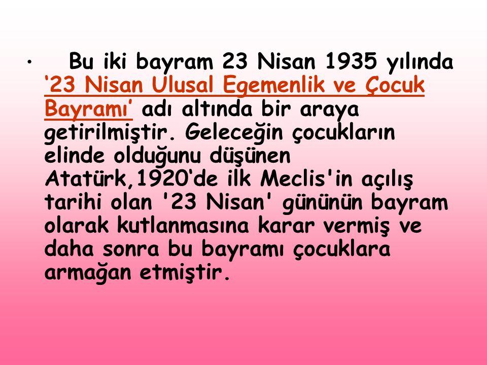 • Bu iki bayram 23 Nisan 1935 yılında '23 Nisan Ulusal Egemenlik ve Çocuk Bayramı' adı altında bir araya getirilmiştir. Geleceğin çocukların elinde ol